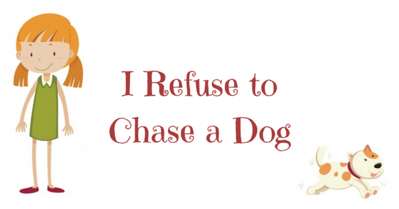 I Refuse to Chase a Dog